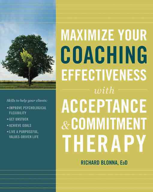 Maximize Your Coaching Effectiveness With Acceptance and Commitement Therapy By Blonna, Richard